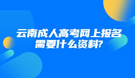 云南成人高考网上报名需要什么资料?