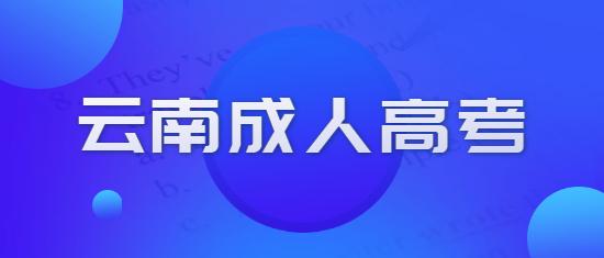 2021年云南成人高考各院校报名时间、条件及入口汇总