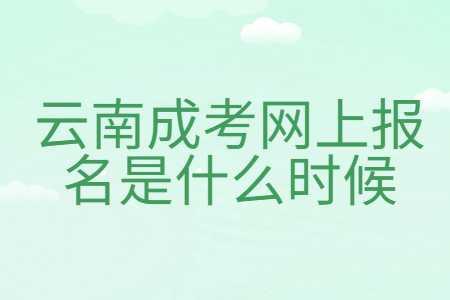 云南成考网上报名是什么时候